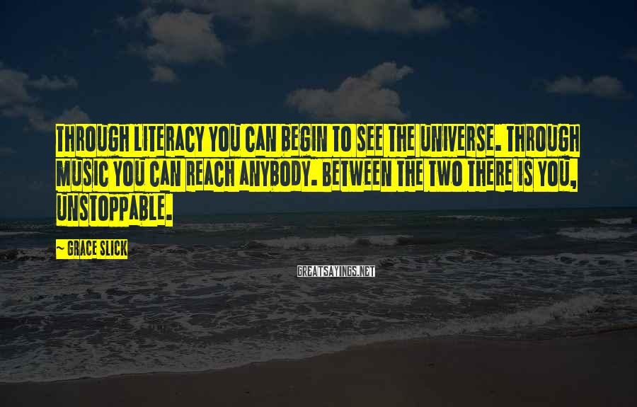 Grace Slick Sayings: Through literacy you can begin to see the universe. Through music you can reach anybody.