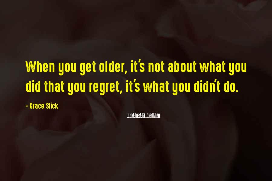 Grace Slick Sayings: When you get older, it's not about what you did that you regret, it's what