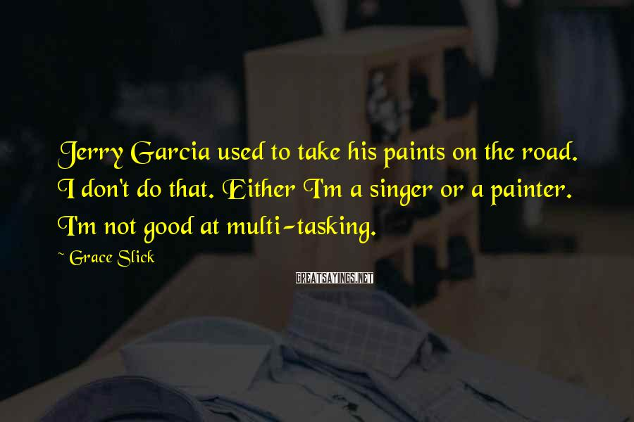 Grace Slick Sayings: Jerry Garcia used to take his paints on the road. I don't do that. Either