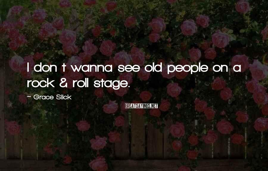 Grace Slick Sayings: I don t wanna see old people on a rock & roll stage.