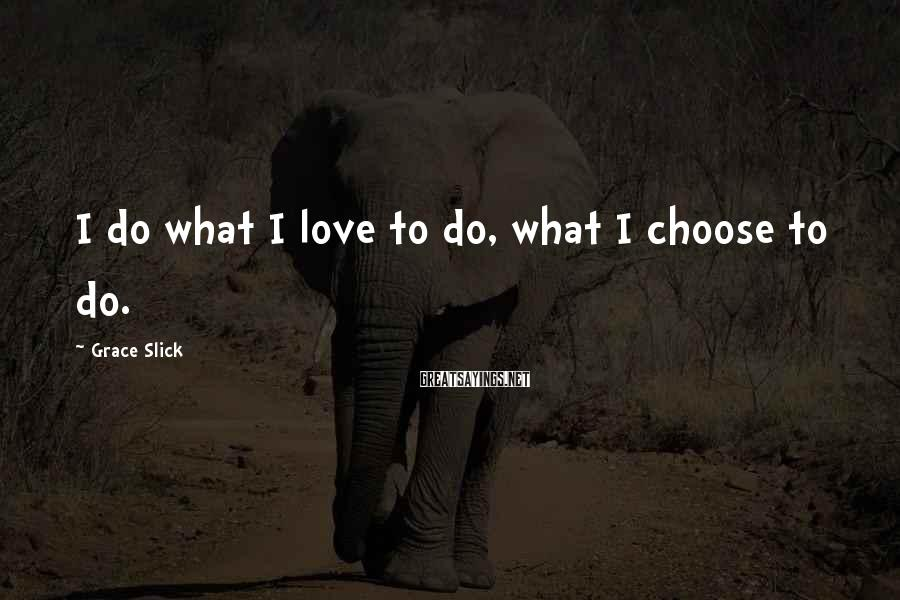 Grace Slick Sayings: I do what I love to do, what I choose to do.