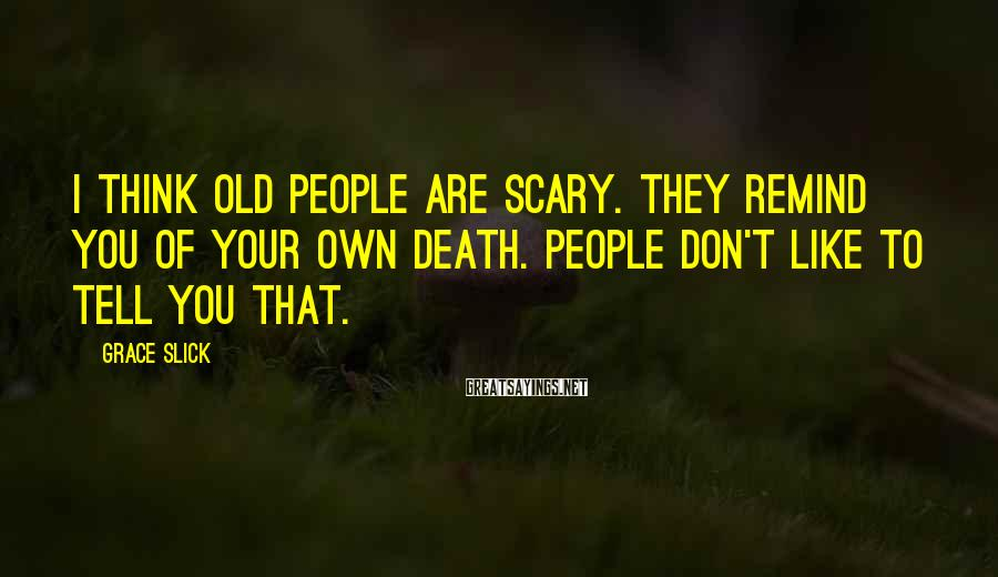 Grace Slick Sayings: I think old people are scary. They remind you of your own death. People don't
