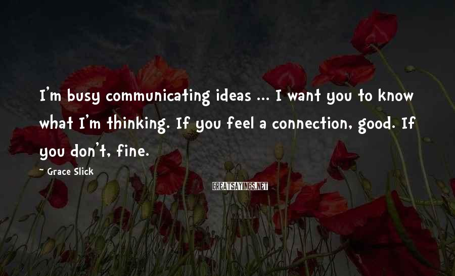 Grace Slick Sayings: I'm busy communicating ideas ... I want you to know what I'm thinking. If you