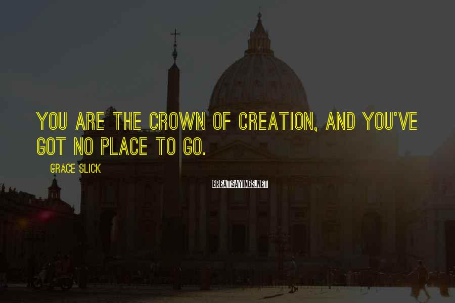 Grace Slick Sayings: You are the crown of creation, and you've got no place to go.