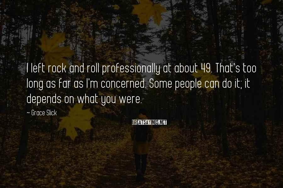 Grace Slick Sayings: I left rock and roll professionally at about 49. That's too long as far as
