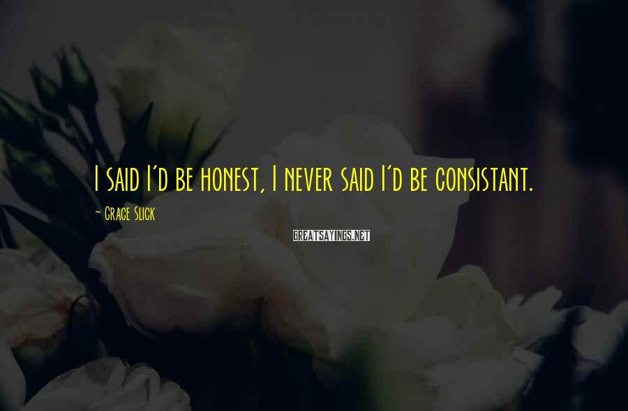 Grace Slick Sayings: I said I'd be honest, I never said I'd be consistant.