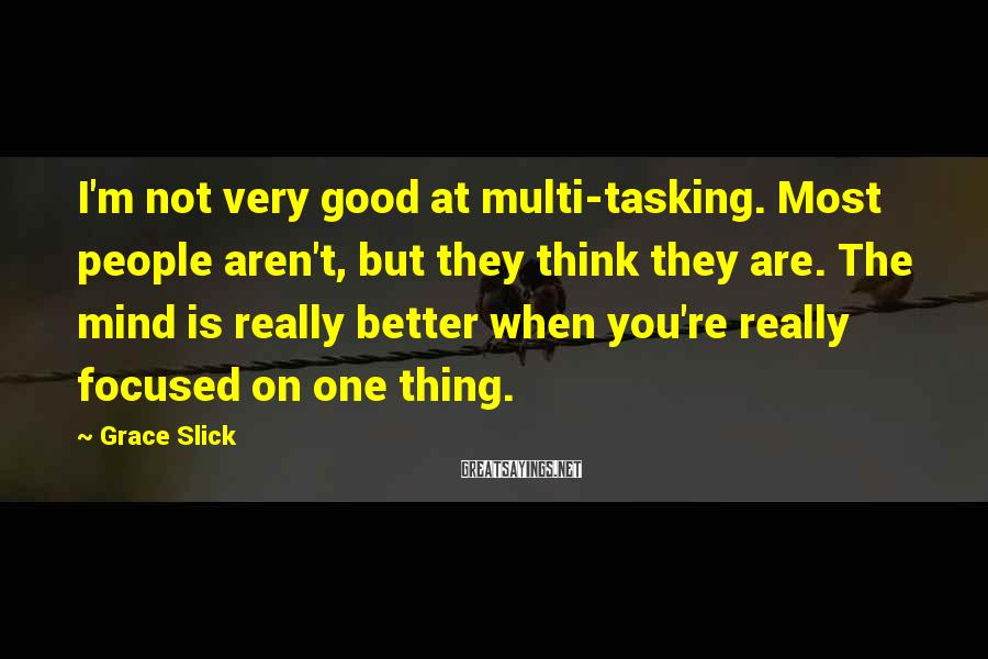 Grace Slick Sayings: I'm not very good at multi-tasking. Most people aren't, but they think they are. The