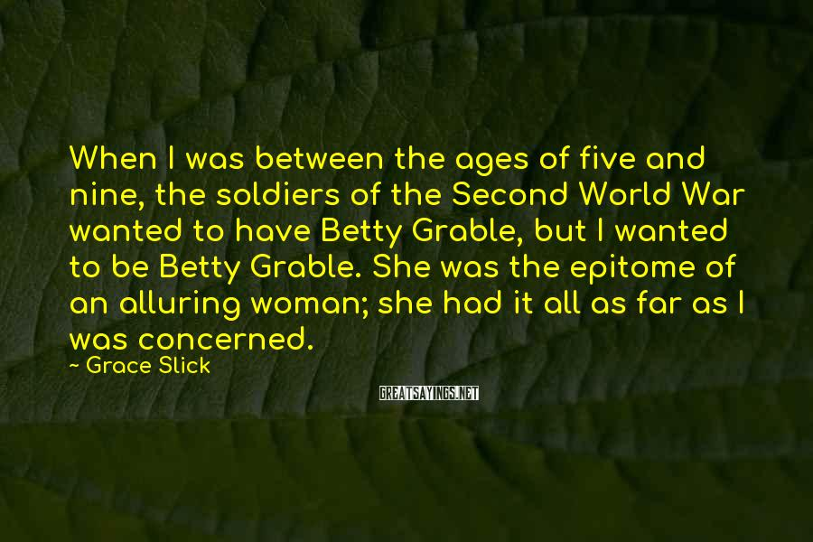 Grace Slick Sayings: When I was between the ages of five and nine, the soldiers of the Second