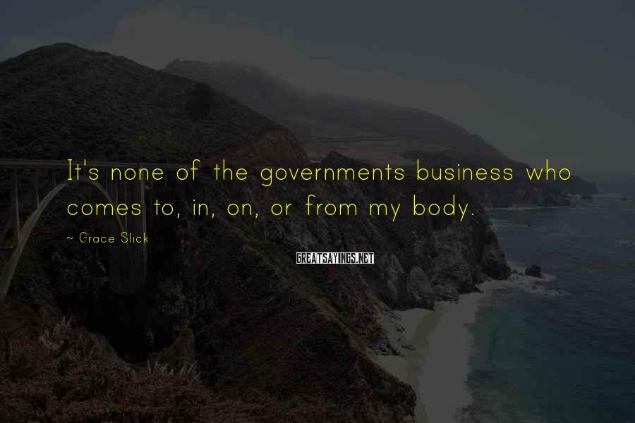 Grace Slick Sayings: It's none of the governments business who comes to, in, on, or from my body.