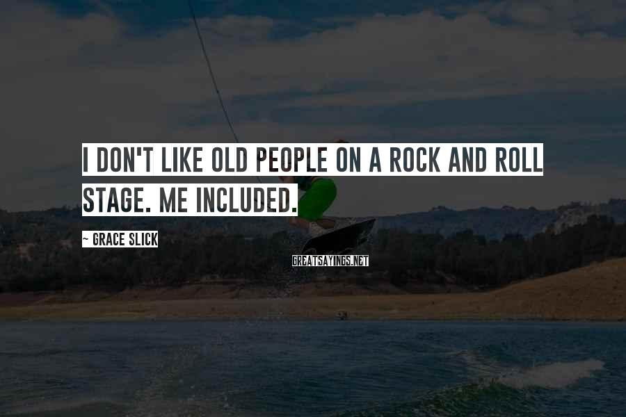 Grace Slick Sayings: I don't like old people on a rock and roll stage. Me included.