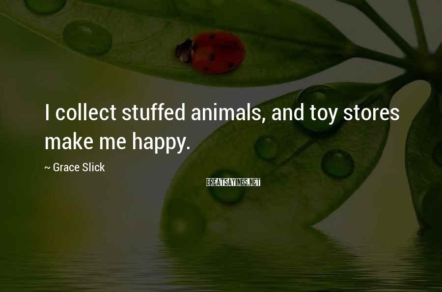 Grace Slick Sayings: I collect stuffed animals, and toy stores make me happy.