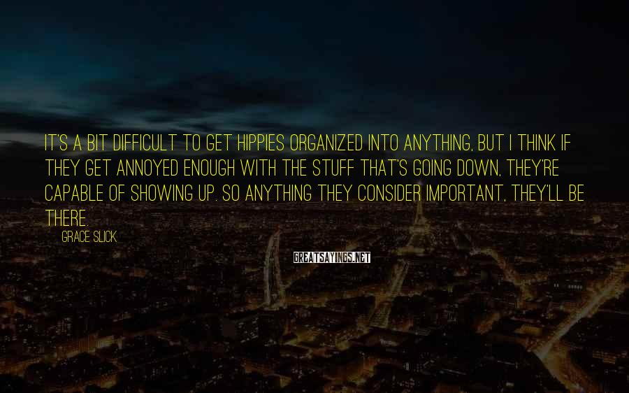 Grace Slick Sayings: It's a bit difficult to get hippies organized into anything, but I think if they