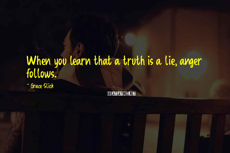 Grace Slick Sayings: When you learn that a truth is a lie, anger follows.