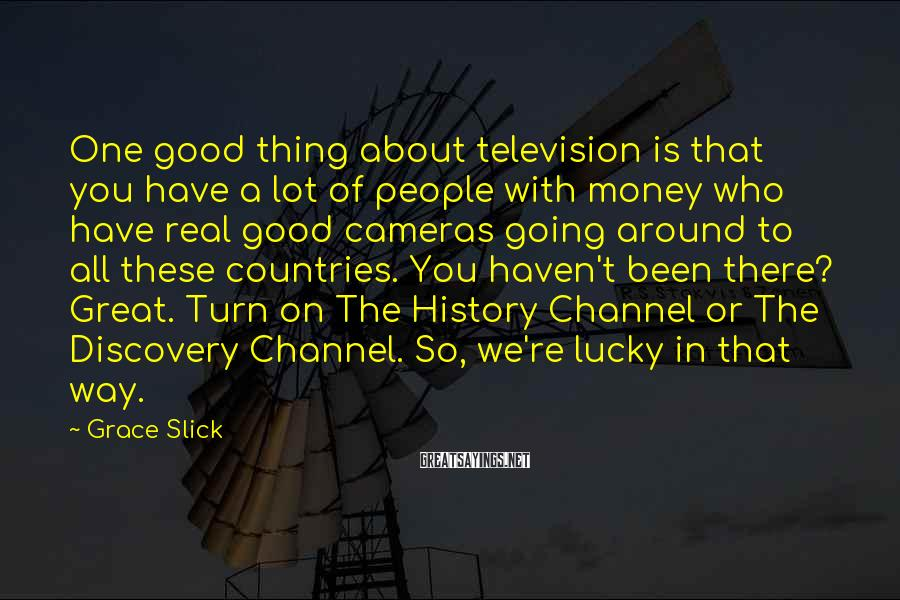 Grace Slick Sayings: One good thing about television is that you have a lot of people with money