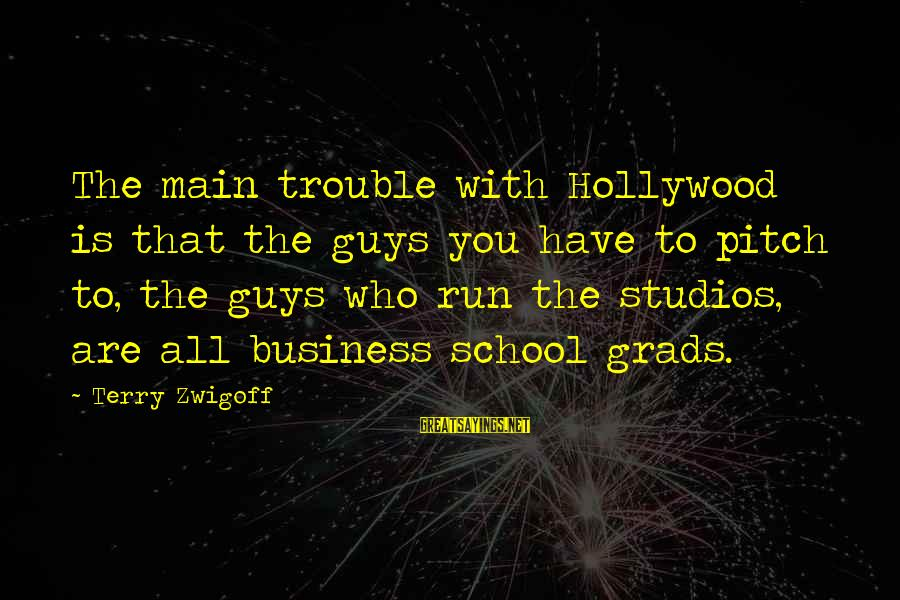 Grads Sayings By Terry Zwigoff: The main trouble with Hollywood is that the guys you have to pitch to, the