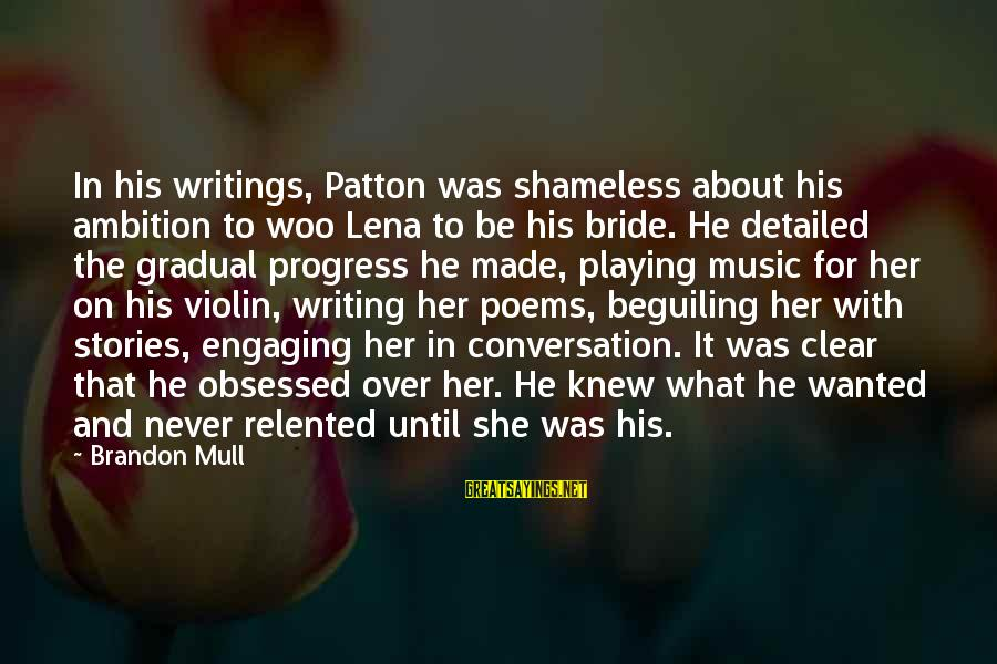 Gradual Progress Sayings By Brandon Mull: In his writings, Patton was shameless about his ambition to woo Lena to be his