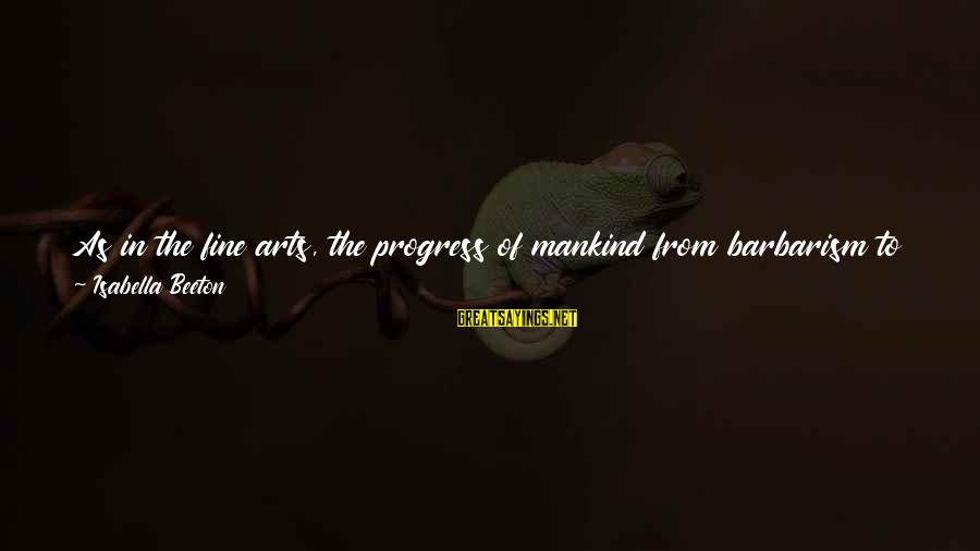 Gradual Progress Sayings By Isabella Beeton: As in the fine arts, the progress of mankind from barbarism to civilisation is marked