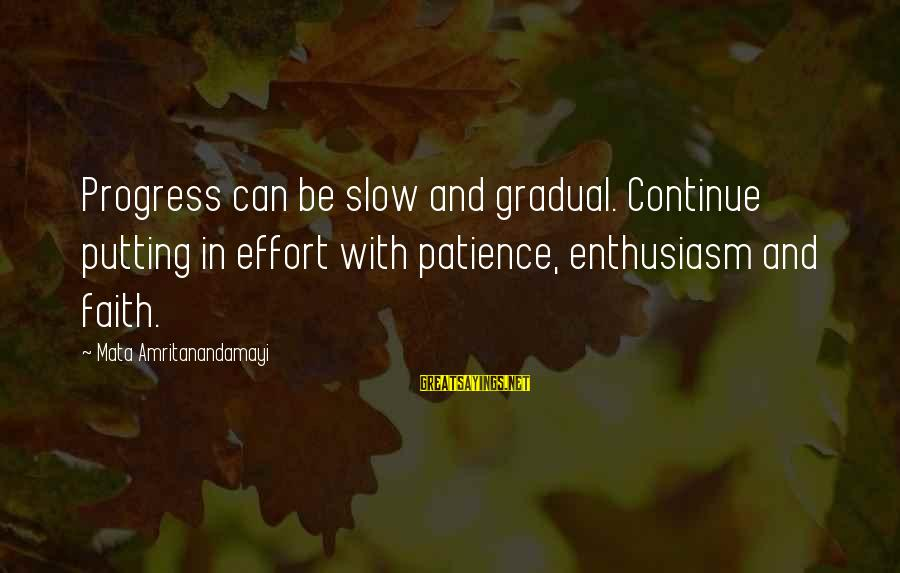Gradual Progress Sayings By Mata Amritanandamayi: Progress can be slow and gradual. Continue putting in effort with patience, enthusiasm and faith.