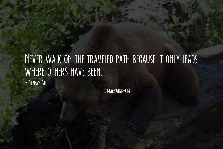 Graham Bell Sayings: Never walk on the traveled path because it only leads where others have been.