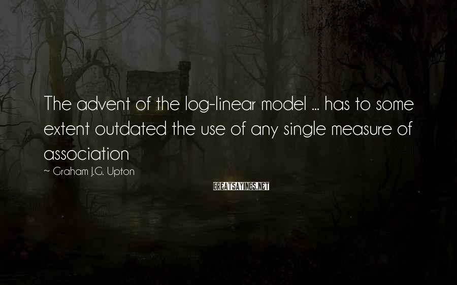 Graham J.G. Upton Sayings: The advent of the log-linear model ... has to some extent outdated the use of