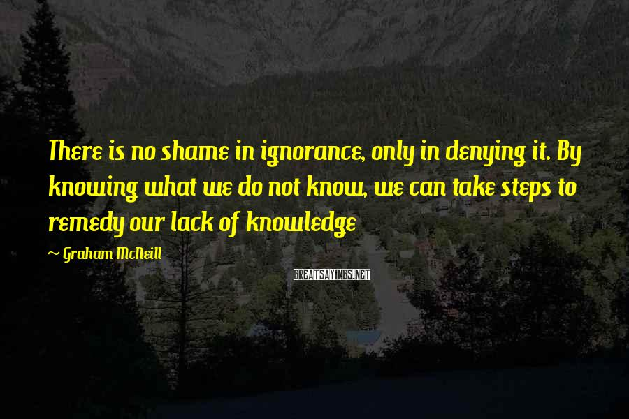 Graham McNeill Sayings: There is no shame in ignorance, only in denying it. By knowing what we do