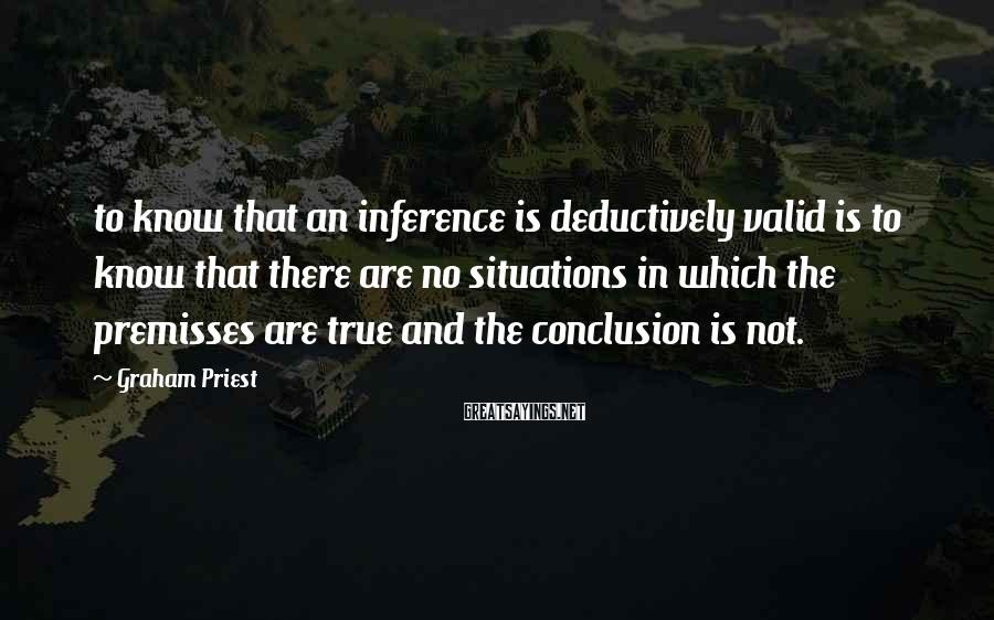 Graham Priest Sayings: to know that an inference is deductively valid is to know that there are no