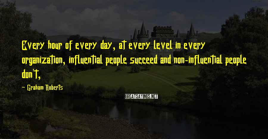 Graham Roberts Sayings: Every hour of every day, at every level in every organization, influential people succeed and