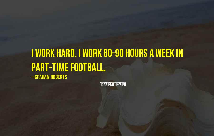 Graham Roberts Sayings: I work hard. I work 80-90 hours a week in part-time football.