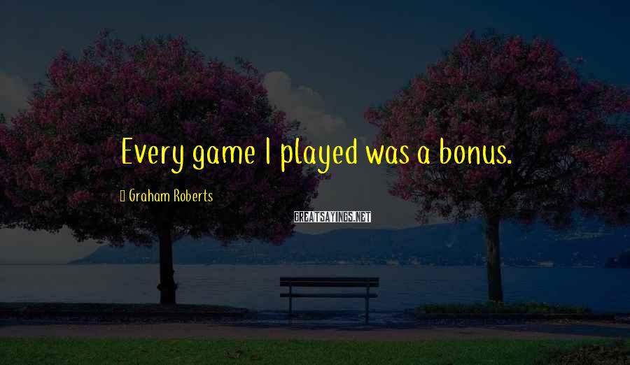 Graham Roberts Sayings: Every game I played was a bonus.