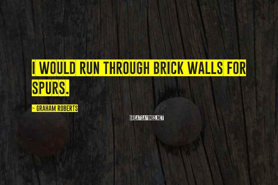 Graham Roberts Sayings: I would run through brick walls for Spurs.