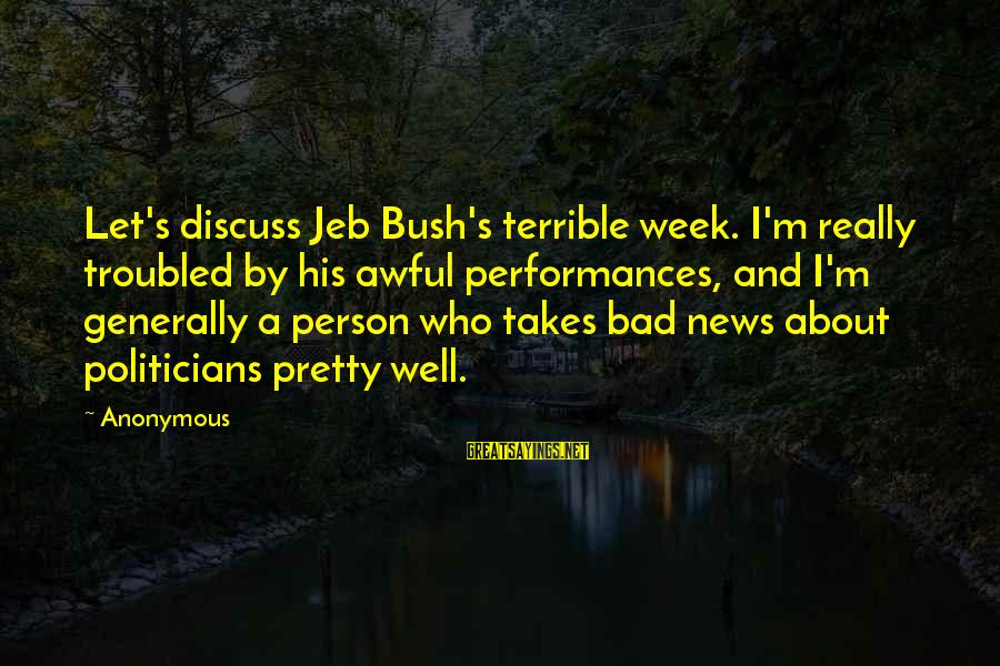 Grammatically Correct Use Of Sayings By Anonymous: Let's discuss Jeb Bush's terrible week. I'm really troubled by his awful performances, and I'm