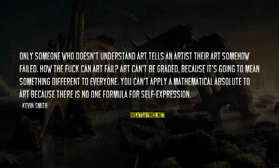Grammatically Correct Use Of Sayings By Kevin Smith: Only someone who doesn't understand art tells an artist their art somehow failed. How the