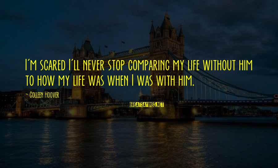 Grammes Sayings By Colleen Hoover: I'm scared I'll never stop comparing my life without him to how my life was