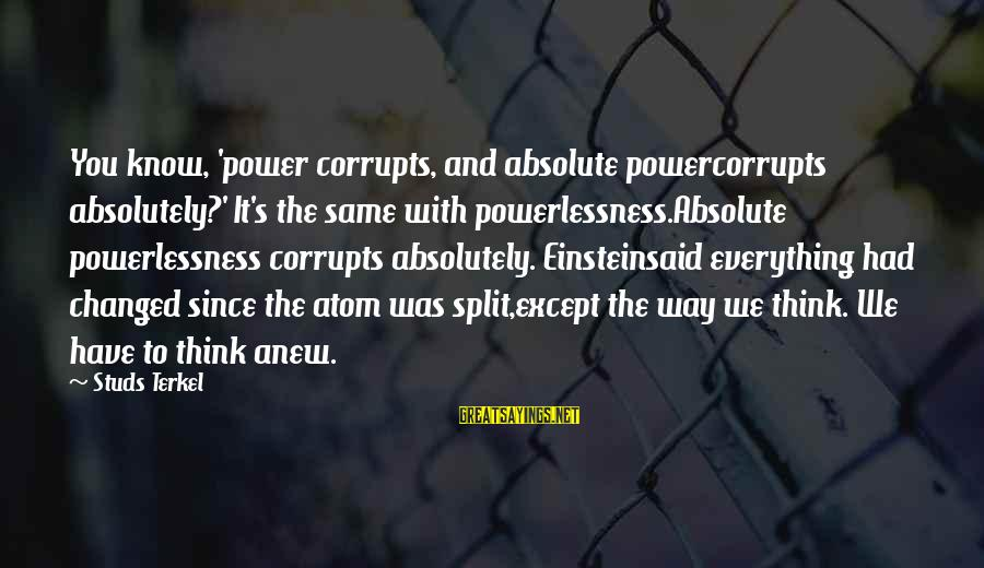 Grammes Sayings By Studs Terkel: You know, 'power corrupts, and absolute powercorrupts absolutely?' It's the same with powerlessness.Absolute powerlessness corrupts