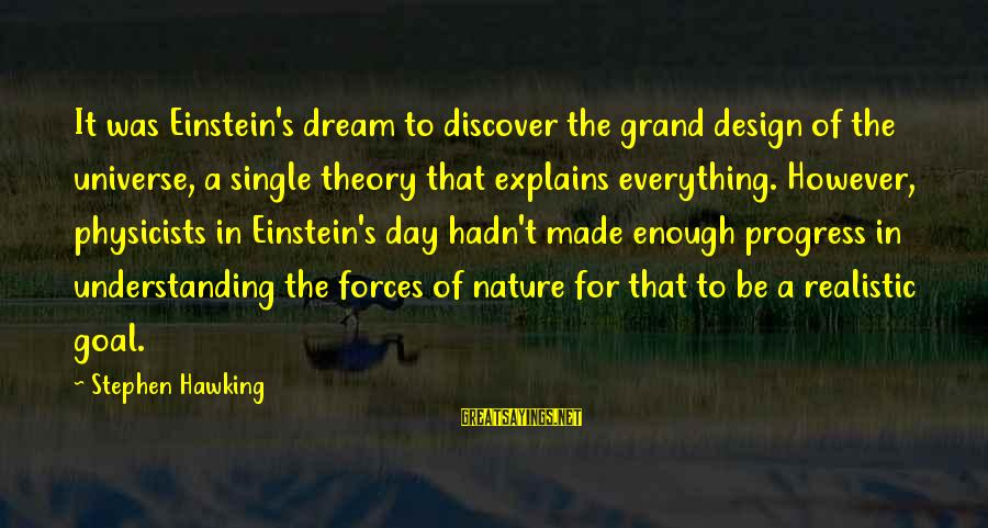 Grand Design Hawking Sayings By Stephen Hawking: It was Einstein's dream to discover the grand design of the universe, a single theory