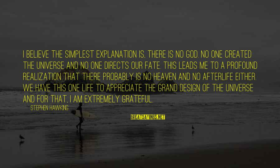 Grand Design Hawking Sayings By Stephen Hawking: I believe the simplest explanation is, there is no God. No one created the universe