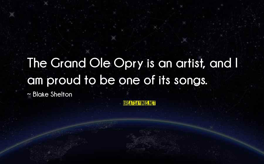 Grand Ole Opry Sayings By Blake Shelton: The Grand Ole Opry is an artist, and I am proud to be one of
