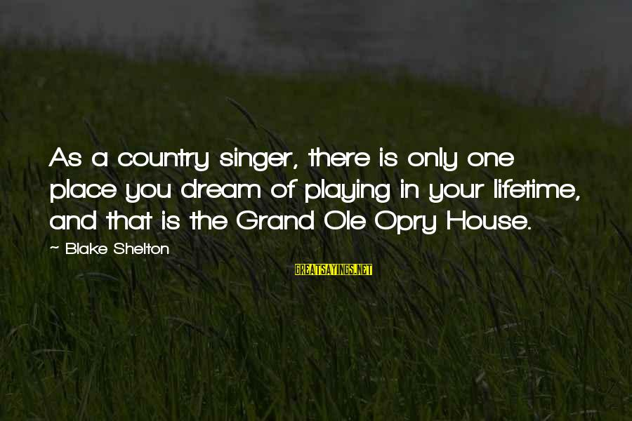 Grand Ole Opry Sayings By Blake Shelton: As a country singer, there is only one place you dream of playing in your