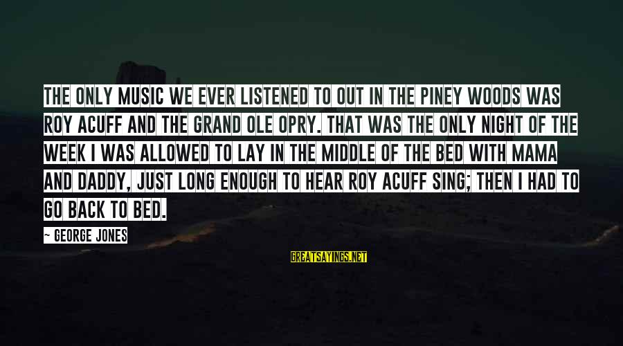 Grand Ole Opry Sayings By George Jones: The only music we ever listened to out in the piney woods was Roy Acuff