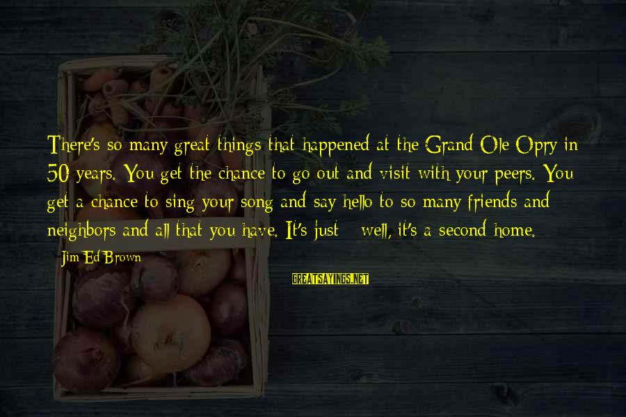 Grand Ole Opry Sayings By Jim Ed Brown: There's so many great things that happened at the Grand Ole Opry in 50 years.