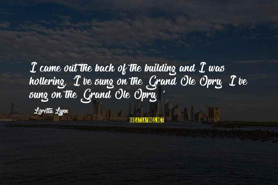 Grand Ole Opry Sayings By Loretta Lynn: I came out the back of the building and I was hollering, 'I've sung on