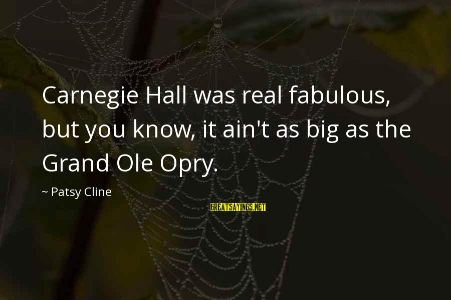 Grand Ole Opry Sayings By Patsy Cline: Carnegie Hall was real fabulous, but you know, it ain't as big as the Grand