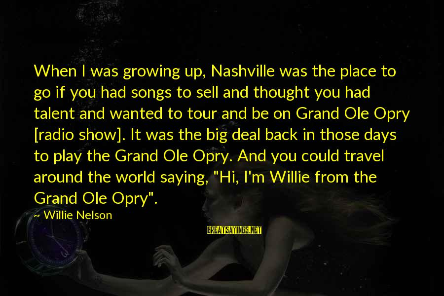 Grand Ole Opry Sayings By Willie Nelson: When I was growing up, Nashville was the place to go if you had songs