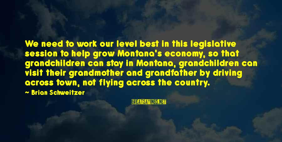 Grandfather And Grandchildren Sayings By Brian Schweitzer: We need to work our level best in this legislative session to help grow Montana's