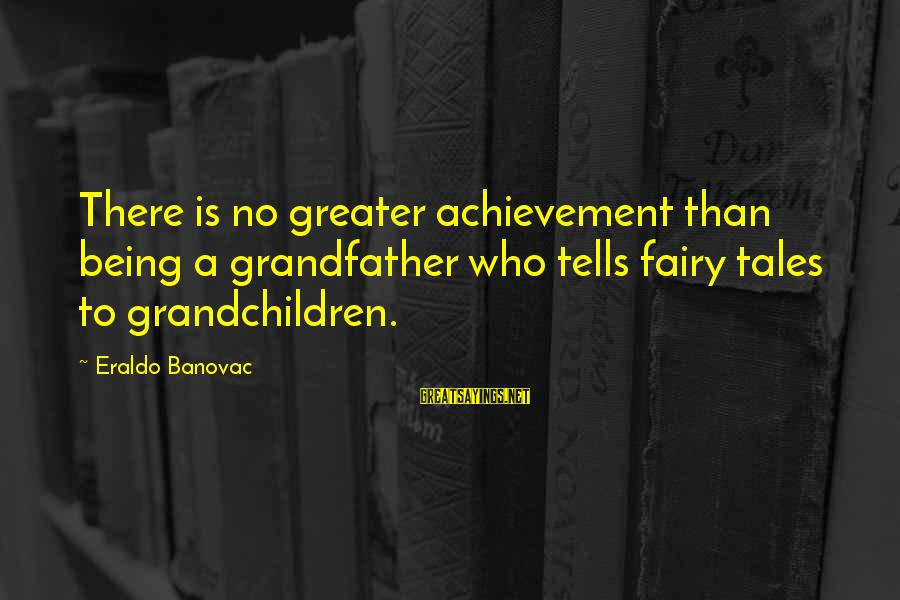 Grandfather And Grandchildren Sayings By Eraldo Banovac: There is no greater achievement than being a grandfather who tells fairy tales to grandchildren.