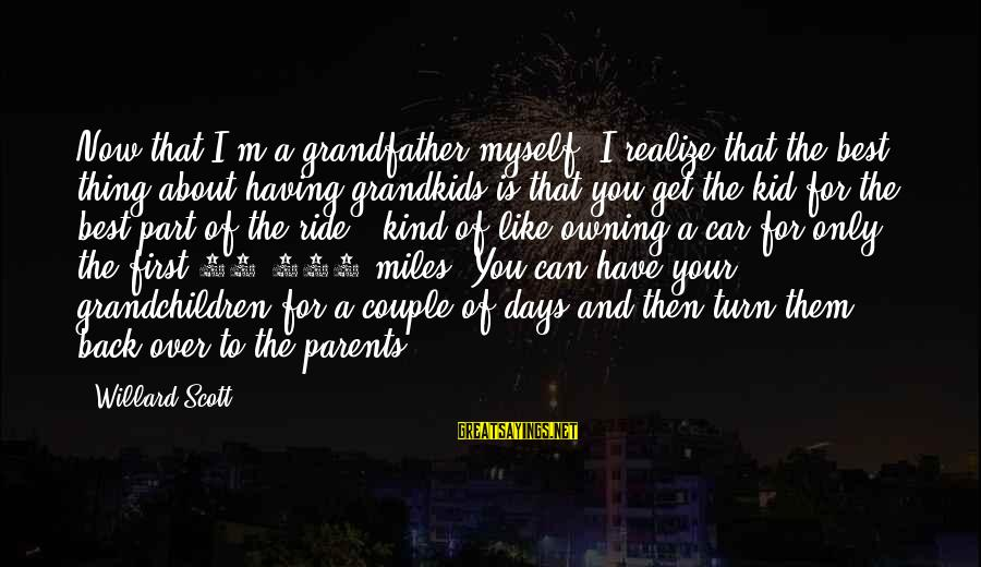 Grandfather And Grandchildren Sayings By Willard Scott: Now that I'm a grandfather myself, I realize that the best thing about having grandkids