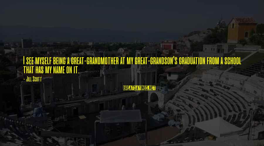 Grandmother Grandson Sayings By Jill Scott: I see myself being a great-grandmother at my great-grandson's graduation from a school that has