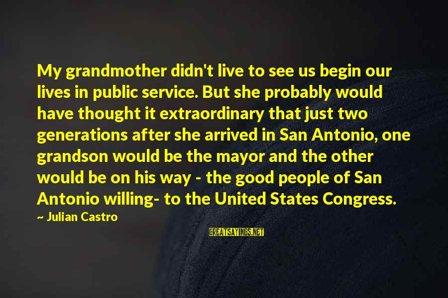 Grandmother Grandson Sayings By Julian Castro: My grandmother didn't live to see us begin our lives in public service. But she