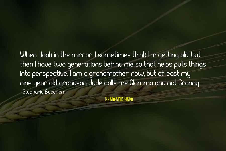 Grandmother Grandson Sayings By Stephanie Beacham: When I look in the mirror, I sometimes think I'm getting old, but then I
