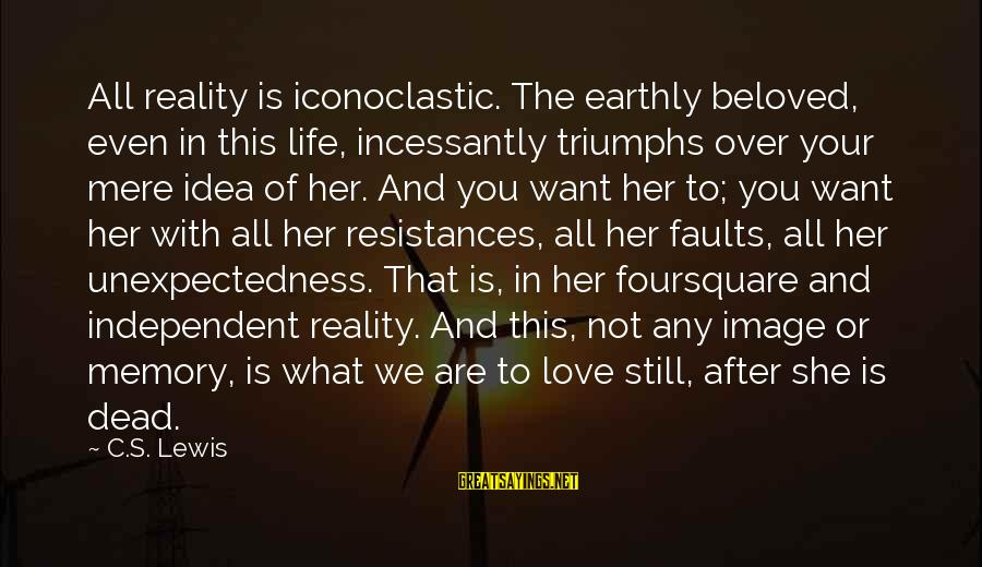 Grandparents Favoring Sayings By C.S. Lewis: All reality is iconoclastic. The earthly beloved, even in this life, incessantly triumphs over your